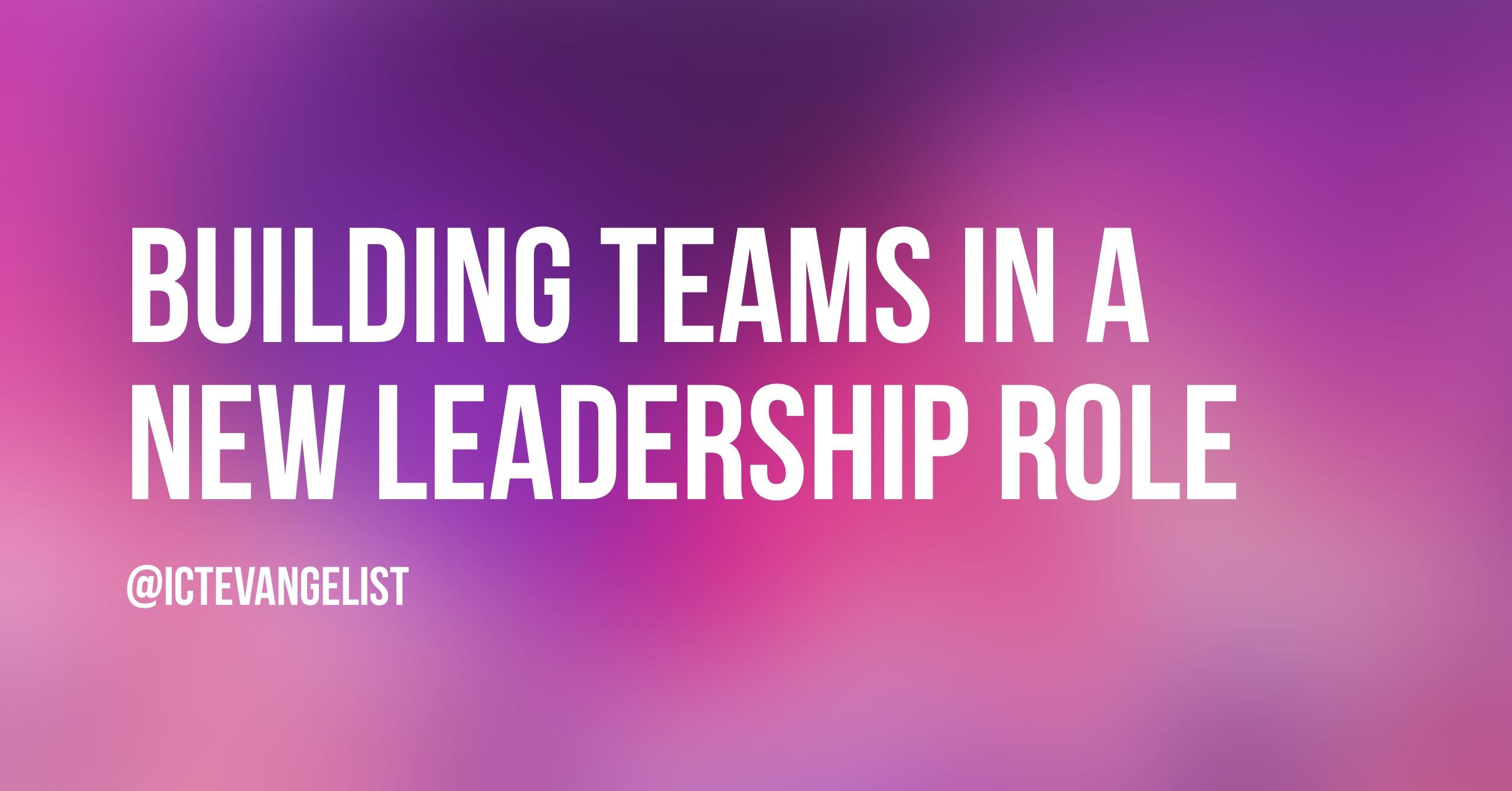 building teams in a new leadership role ictevangelist